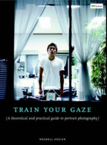 Train Your Gaze : A Practical and Theoretical Introduction to Portrait Photography, Paperback