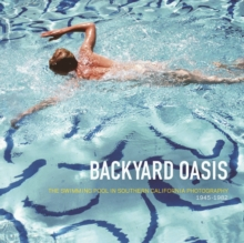 Backyard Oasis : The Swimming Pool in Southern California Photography, 1945-1982, Hardback