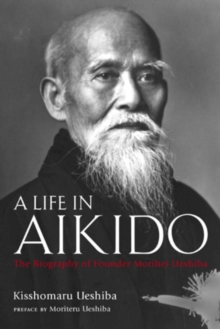 A Life in Aikido: the Biography of Founder Morihei Ueshiba, Hardback