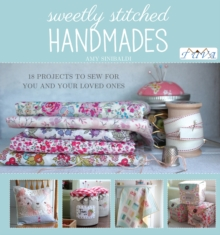 Sweetly Stitched Handmades : 18 Projects to Sew for You and Your Loved Ones, Paperback