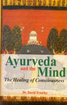 Ayurveda and the Mind : The Healing of Consciousness, Paperback Book