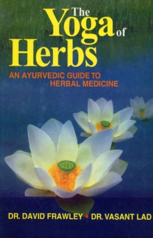The Yoga of Herbs : An Ayurvedic Guide to Herbal Medicine, Paperback