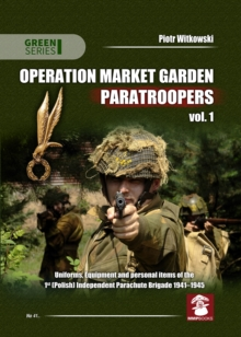 Operation Market Garden Paratroopers : Uniforms, Equipment and Personal Items of the 1st Polish Independent Parachute Brigade Volume 1, Paperback