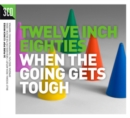 Twelve Inch Eighties: When the Going Gets Tough - CD