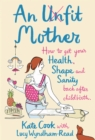 An Unfit Mother: How to get your Health, Shape and Sanity back after Childbirth - eBook