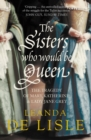 The Sisters Who Would Be Queen: The tragedy of Mary, Katherine and Lady Jane Grey - eBook