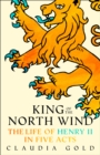 King of the North Wind : The Life of Henry II in Five Acts - Book