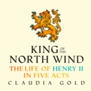 King of the North Wind : The Life of Henry II in Five Acts - eAudiobook