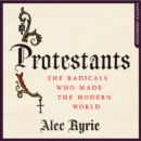 Protestants : The Radicals Who Made the Modern World - eAudiobook