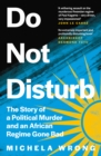 Do Not Disturb : The Story of a Political Murder and an African Regime Gone Bad - Book