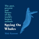 Spying on Whales : The Past, Present and Future of the World's Largest Animals - eAudiobook