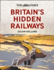 The Times Britain's Hidden Railways : A Journey Along 50 Long-Lost Railway Lines - Book