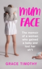 Mum Face: The Memoir of a Woman who Gained a Baby and Lost Her Sh*t - eBook