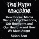 The Hype Machine : How Social Media Disrupts Our Elections, Our Economy and Our Health - and How We Must Adapt - eAudiobook