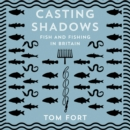Casting Shadows : Fish and Fishing in Britain - eAudiobook