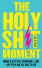 The Holy Sh!t Moment : How Lasting Change Can Happen in an Instant - Book