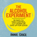The Alcohol Experiment : How to Take Control of Your Drinking and Enjoy Being Sober for Good - eAudiobook