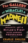 The Gallery of Miracles and Madness : Insanity, Art and Hitler's First Mass-Murder Programme - Book