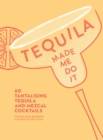 Tequila Made Me Do It : 60 Tantalising Tequila and Mezcal Cocktails - Book