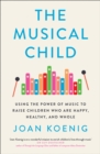 The Musical Child : Using the Power of Music to Raise Children Who are Happy, Healthy and Whole - Book