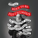 Born to Be Posthumous : The Eccentric Life and Mysterious Genius of Edward Gorey - eAudiobook