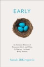 Early : An Intimate History of Premature Birth and What it Teaches Us About Being Human - Book