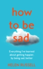 How to be Sad : Everything I'Ve Learned About Getting Happier, by Being Sad, Better - Book