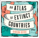 An Atlas of Extinct Countries : The Remarkable (and Occasionally Ridiculous) Stories of 48 Nations That Fell off the Map - eAudiobook