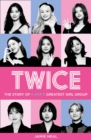 Twice: The Story of K-Pop's Greatest Girl Group - eBook