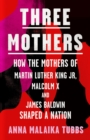 Three Mothers : How the Mothers of Martin Luther King Jr, Malcolm X and James Baldwin Shaped a Nation - Book