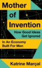 Mother of Invention : How Good Ideas Get Ignored in an Economy Built for Men - Book