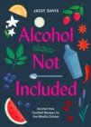 Alcohol Not Included : Alcohol-Free Cocktails for the Mindful Drinker - Book