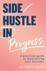 Side Hustle in Progress : A Practical Guide to Kickstarting Your Business - Book