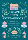 Escape Into Cottagecore: Embrace Cosy Countryside Comfort in Your Everyday - eBook