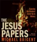 The Jesus Papers : Exposing the Greatest Cover-Up in History - eAudiobook
