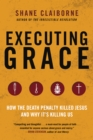 Executing Grace : How the Death Penalty Killed Jesus and Why It's Killing Us - eBook