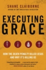 Executing Grace : How the Death Penalty Killed Jesus and Why It's KillingUs - Book