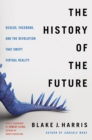 The History of the Future : Oculus, Facebook, and the Revolution That Swept Virtual Reality - Book