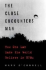 The Close Encounters Man : How One Man Made the World Believe in UFOs - Book