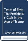 Team of Five : The Presidents Club in the Age of Trump - Book