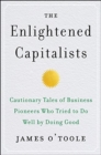 The Enlightened Capitalists : Cautionary Tales of Business Pioneers Who Tried to Do Well by Doing Good - Book
