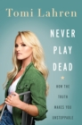 Never Play Dead : How the Truth Makes You Unstoppable - eBook