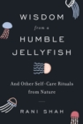 Wisdom from a Humble Jellyfish : And Other Self-Care Rituals from Nature - eBook