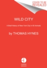 Wild City : A Brief History of New York City in 40 Animals - Book