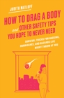 How to Drag a Body and Other Safety Tips You Hope to Never Need : Survival Tricks for Hacking, Hurricanes, and Hazards Life Might Throw at You - Book