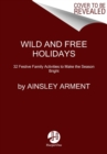 Wild and Free Holidays : 35 Festive Family Activities to Make the Season Bright - Book