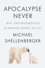 Apocalypse Never : Why Environmental Alarmism Hurts Us All - eBook
