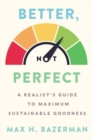 Better, Not Perfect : A Realist's Guide to Maximum Sustainable Goodness - Book