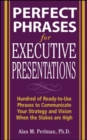 Perfect Phrases for Executive Presentations: Hundreds of Ready-to-Use Phrases to Use to Communicate Your Strategy and Vision When the Stakes Are High - Book