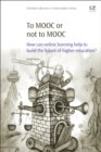 To MOOC or Not to MOOC : How Can Online Learning Help to Build the Future of Higher Education? - eBook
